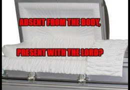 ABSENT FROM THE BODY, PRESENT WITH THE LORD