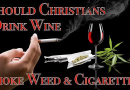 Should Christians Drink Alcohol (Wine), Smoke Weed (Marijuana), and Cigarettes?